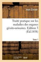 Couverture du livre « Traite pratique sur les maladies des organes genito-urinaires. edition 3,tome 1 » de Civiale Jean aux éditions Hachette Bnf