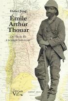 Couverture du livre « Emile Arthur Thouar ; de l'Île de Ré à la jungle bolivienne » de Didier Jung aux éditions Croit Vif