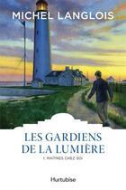 Couverture du livre « Les gardiens de la lumière t.1 ; maîtres chez soi » de Michel Langlois aux éditions Hurtubise
