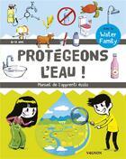 Couverture du livre « Protégeons l'eau ! manuel de l'apprenti écolo » de Collectif et Water Family aux éditions Vagnon