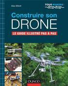Couverture du livre « Construire son drone ; le guide complet pas à pas » de Alex Elliott aux éditions Dunod