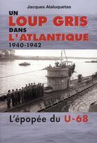 Couverture du livre « Un loup gris dans l'Atlantique ; 1940-1942 ; l'épopée du U-68 » de Jacques Alaluquetas aux éditions Grancher