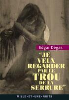 Couverture du livre « Je veux regarder par le trou de la serrure » de Edgar Degas aux éditions Mille Et Une Nuits