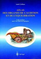 Couverture du livre « Atlas des organes de l'audition et de l'équilibration ; guide pratique pour l'oto-rhino-laryngologiste » de Andre Leblanc aux éditions Springer