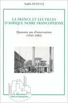 Couverture du livre « La France et les villes d'Afrique noire, quarante ans d'intervention » de Sophie Dulucq aux éditions L'harmattan