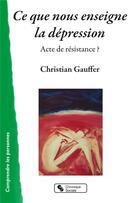 Couverture du livre « Ce que nous enseigne la dépression ; acte de résistance ? » de Christian Gauffer aux éditions Chronique Sociale