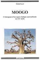 Couverture du livre « Moogo ; l'émergence d'un espace étatique ouest-africain au XVI siècle » de Michel Izard aux éditions Karthala