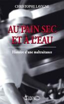 Couverture du livre « Au pain sec et à l'eau ; histoire d'une maltraitance » de Christophe Lavigne aux éditions Michel Lafon