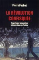 Couverture du livre « La révolution confisquée ; enquête sur la transition démocratique en Tunisie » de Pierre Puchot aux éditions Sindbad