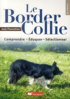 Couverture du livre « Le Border Collie ; comprendre, éduquer, sélectionner (2e édition) » de Jean Piacentino aux éditions France Agricole