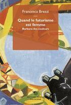 Couverture du livre « Quand le futurisme est femme ; Barbara des couleurs » de Francesca Brezzi aux éditions Mimesis