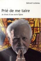 Couverture du livre « Prié de me taire ; je rêvais d'une autre Eglise » de Gerard Loizeau aux éditions Max Milo
