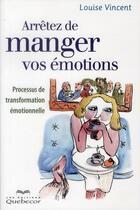 Couverture du livre « Arrêtez de manger vos émotions » de Louise Vincent aux éditions Quebecor