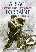 Couverture du livre « Alsace Lorraine ; histoire d'un «pays perdu» ; de 1870 à nos jours » de Francois Roth aux éditions Place Stanislas