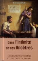 Couverture du livre « Dans l'intimité de nos ancêtres ; moeurs, quotidien et coutumes d'autrefois » de Julien Arbois aux éditions City