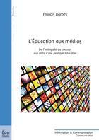 Couverture du livre « L'éducation aux médias ; de l'ambiguïté du concept aux défis d'une pratique éducative » de Francis Barbey aux éditions Publibook