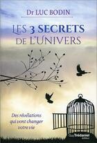 Couverture du livre « Les 3 secrets de l'univers ; des révélations qui vont changer votre vie » de Luc Bodin aux éditions Tredaniel