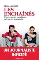 Couverture du livre « Les enchaînés ; un an avec des travailleurs précaires et sous-payés » de Nicolas Morel aux éditions Arenes