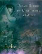 Couverture du livre « Douze Heures Du Crepuscule A L'Aube » de Lelio aux éditions Oxymore