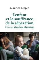 Couverture du livre « L'enfant et la souffrance de la séparation ; divorce, adoption, placement » de Maurice Berger aux éditions Dunod