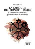 Couverture du livre « La fabrique des monotheismes - connaitre nos histoires pour mieux vivre ensemble » de Yves Ferroul aux éditions Les Trois Colonnes