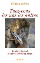 Couverture du livre « Tuez-vous les uns les autres ; la vie et la mort chez nos amies les bêtes » de Frederic Lewino aux éditions Grasset Et Fasquelle