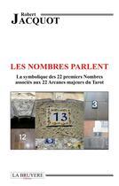 Couverture du livre « Les nombres parlent ; la symbolique des 22 premiers nombres associés aux 22 arcanes majeurs du tarot » de Robert Jacquot aux éditions La Bruyere