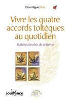 Couverture du livre « Vivre les quatre accords toltèques au quotidien ; maîtrisez le rêve de votre vie » de Don Miguel Ruiz aux éditions Jouvence