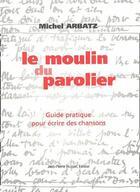 Couverture du livre « Le moulin du parolier ; guide pratique pour écrire des chansons » de Michel Arbatz aux éditions Jean Pierre Huguet