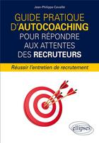 Couverture du livre « Guide pratique d'autocoaching pour repondre aux attentes des recruteurs - reussir l'entretien de rec » de Jean-Philippe Cavaille aux éditions Ellipses