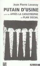Couverture du livre « Putain d'usine suivi de plan social et de apres la cat. » de Jean-Pierre Levaray aux éditions Agone