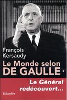 Couverture du livre « Le monde selon De Gaulle t.1 ; le général redécouvert... » de Francois Kersaudy aux éditions Tallandier