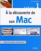 Couverture du livre « À la découverte de son Mac t.1 ; spécial grands débutants ! » de Mathieu Lavant aux éditions Eyrolles