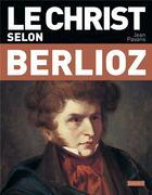 Couverture du livre « Le Christ selon Berlioz » de Jean Pavans aux éditions Bayard