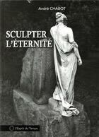 Couverture du livre « Sculpter l'éternité » de Andre Chabot aux éditions L'esprit Du Temps