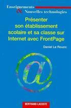 Couverture du livre « Présenter son etablissement scolaire et sa classe sur internet avec FrontPage » de Daniel Le Rouzic aux éditions Bertrand Lacoste
