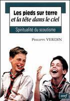 Couverture du livre « Les pieds sur terre et la tête dans le ciel ; spiritualité du scoutisme » de Philippe Verdin aux éditions Cerf