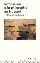Couverture du livre « Introduction à la philosophie de Husserl » de Renaud Barbaras aux éditions Vrin