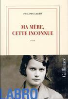 Couverture du livre « Ma mère, cette inconnue » de Philippe Labro aux éditions Gallimard