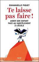 Couverture du livre « Te laisse pas faire ! aider son enfant face au harcèlement à l'école » de Emmanuelle Piquet aux éditions Payot