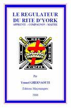 Couverture du livre « Le régulateur du rite d'York ; apprenti, compagnon, maître » de Yonnel Ghernaouti aux éditions Editions Maconniques