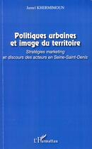 Couverture du livre « Politiques urbaines et image du territoire ; stratégies marketing et discours des acteurs en Seine-Saint-Denis » de Jamel Khermimoun aux éditions L'harmattan