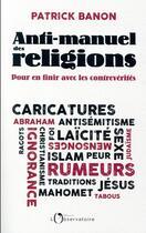 Couverture du livre « Anti-manuel des religions ; pour en finir avec les contrevérités » de Patrick Banon aux éditions L'observatoire
