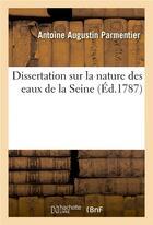 Couverture du livre « Dissertation sur la nature des eaux de la seine - avec quelques observations relatives aux propriete » de Parmentier A A. aux éditions Hachette Bnf