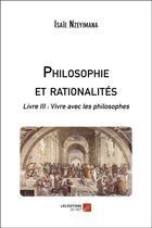 Couverture du livre « Philosophie et rationalités t.3 ; vivre avec les philosophes » de Isaie Nzeyimana aux éditions Editions Du Net