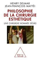 Couverture du livre « Philosophie de la chirurgie esthétique ; une chirurgie nommée désir » de Jean-Francois Mattei et Henri Delmar aux éditions Odile Jacob