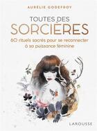 Couverture du livre « Toutes des sorcières ; 60 rituels sacrés pour se reconnecter à sa puissance féminine » de Aurelie Godefroy aux éditions Larousse