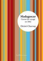 Couverture du livre « Madagascar, carnet de voyage en 1862 » de Desire Charnay aux éditions La Decouvrance