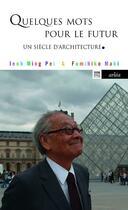 Couverture du livre « Quelques mots pour le futur ; un siècle d'architecture » de Fumihiko Maki et Ieoh Ming Pei aux éditions Arlea