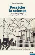 Couverture du livre « Posséder la science ; la propriété scientifique au temps du capitalisme industriel » de Gabriel Galvez-Behar aux éditions Ehess